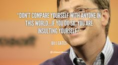 Don't compare yourself with anyone in this world…if you do so, you are insulting yourself. - Bill Gates at Lifehack QuotesBill Gates at http://quotes.lifehack.org/by-author/bill-gates/