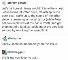 On whether Jesus would actually take the wheel. My question is, what kind of car is this that it can seat thirteen people comfortably enough that one of then can fall asleep? My Tumblr, Tumblr Funny, Funny Memes, Hilarious, Jokes, Funny Jesus Memes, Funny Tweets, Videos Funny, Funny Quotes
