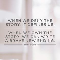 """""""When we deny the story, it defines us. When we own the story, we can write a brave new ending."""" Dr. Brené Brown"""