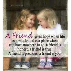 A Friend Gives Hope When Life Is Low, A Friend Is A Place When You Have Nowhere To Go, A Friend Is Honest, A Friend Is True. A Friend Is Precious, A Friend Is You quotes quote friend friendship quotes friend quotes quotes for friends quotes on friendship Great Friendship Quotes, Friend Friendship, Best Friendship, Friendship Pictures, Now Quotes, Cute Quotes, Funny Quotes, Daily Quotes, Quotes Distance
