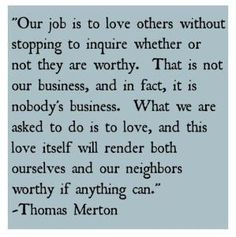 Thomas Merton - Our Job Is To Love Others Without Stopping To Inquire Whether Or Not They Are Worthy. Great Quotes, Quotes To Live By, Me Quotes, Inspirational Quotes, Godly Quotes, Motivational, Frases De Thomas Merton, Thomas Merton Prayer, Love Words