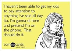 Kids have a built in radar for when I am on the phone. They save all their crap up for that moment.