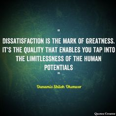 Dissatisfaction is the mark of greatness. It's the quality that enables you tap into the limitlessness of the human potentials - Dunamis Shiloh Okonwor #GoddedSeed #quotes #quote #leadership #lifecoach #lifequotes #lifecoach #lifecoaching #motivationalquotes #motivation #inspiration #inspirationalquotes #success #business #entrepreneurs #entrepreneurship #businessowner #businessquotes #entrepreneurshipquotes