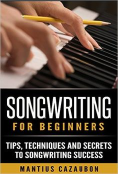 Songwriting For Beginners: Tips, Techniques And Secrets To Songwriting Success (How To Write A Song - Lyric Writing) - Kindle edition by Mantius Cazaubon. Arts & Photography Kindle eBooks @ Amazon.com.