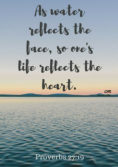 As water reflects the face, so one's life reflects the heart. Proverbs 27:19 #proverbs #natureisbeauty #beautifullife #beautyinnature #nature #beauty #face #heart #reflects #water #bibleverse #faith #hope #love #life #faithful #god #verses #verseoftheday #sunday #sundays #bible #verse #inspirationalwords #biblequotes #quotes #inspireme #memesdaily #daily #meme #inspirator #inspirationalwords