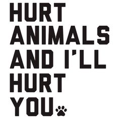 I swear, if I meet someone who likes hurting animals I will hurt them and take the animal away