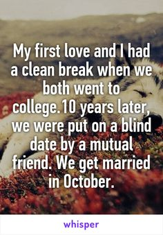 My first love and I had a clean break when we both went to college.10 years…