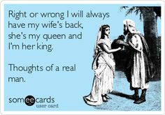 Right or wrong I will always have my wife's back, she's my queen and I'm her king. Thoughts of a real man.