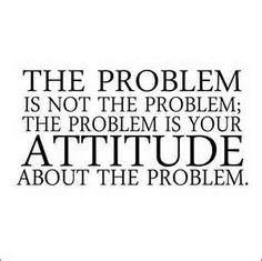 """The problem is not the problem; the problem is your attitude about the problem."" - Pirates of the Caribbean"