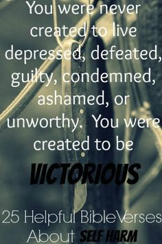 You were never created to live depressed, defeated, guilty, condemned, ashamed, or unworthy. You were created to be victorious. Check Out 25 Helpful Bible Verses About Self Harm And Cutting Yourself