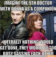 I've only seen the 9th doctor episodes so far but from what I have been hearing about Donna, I'm sure this is very true.