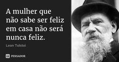 A mulher que não sabe ser feliz em casa não será nunca feliz. — Leon Tolstoi