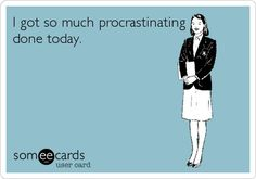 I got so much procrastination done today. Success! Lol. This is so me!