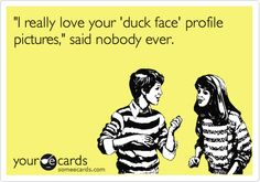 Funny Confession Ecard: 'I really love your 'duck face' profile pictures,' said nobody ever.