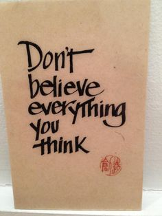Love this one! Don't Believe Everything You Think... If your thoughts don't support you, RELEASE THEM and only embrace thoughts that support you.