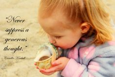 My granddaughter kissed this shell and this quote so fit her innocence.