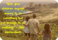 """""""Give your children enough money to do something but not enough to do nothing."""" - The Descendants"""