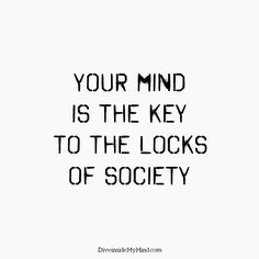 Your mind is the key to the locks of society.