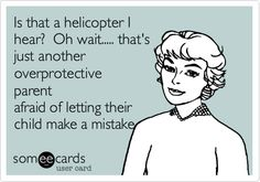 Is that a helicopter I hear? Oh wait..... that's just another overprotective parent afraid of letting their child make a mistake.