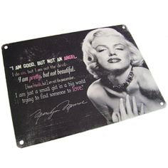 "Be inspired by this fantastic vintage style metal wall sign of the iconic Marilyn Monroe. ""I AM GOOD, BUT NOT AN ANGEL. I do sin, but I am not the devil. I am pretty, but not beautiful. I have friends, but I am not the peacemaker. I am just a small girl in a big world trying to find someone to love"". A must have for 1950's enthusiasts!"