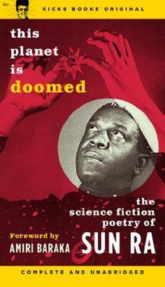 This Planet Is Doomed: The Science Fiction Poetry of Sun Ra by Sun Ra; Amiri Baraka [Foreword]; Bhob Stewart [Foreword]; http://www.amazon.com/dp/B005ENB8CW/ref=cm_sw_r_pi_dp_P2rtub1WM5V5P