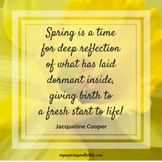 """Spring is here!  How will you reflect? """"Spring is a time for deep reflection of what has laid dormant inside, giving birth to a fresh start to life.  ~Jacqueline Cooper~ For more inspirational quotes and mindful reads, visit myaspiringsoulfullife.com.  Just click on the link below!"""
