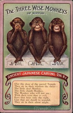 The Three Wise Monkeys of Nippon Speak no evil. See no evil. Hear no evil. Ancient Japanese carving 716 B.C. O'er the door of the sacred Temple They sit in their wisdom the three-- The little deaf Monkey, The little dumb Monkey, The Monkey who
