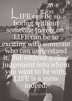 Life can  be so boring without someone to rely on.  Life can be so exciting with someone who can understand it...
