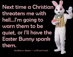 It is just as real a threat. The Easter bunny is as real as god.  Plus, I read somewhere that he likes spanking, so it must be true.