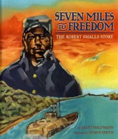 Seven Miles to Freedom: The Robert Smalls Story Seven Miles to Freedom by Janet/ Smith, Duane (ILT) Halfmann, Civil War Heroes, Children's Literature, Black History Month, Social Studies, Nonfiction, American History, Childrens Books, Freedom, Biographies