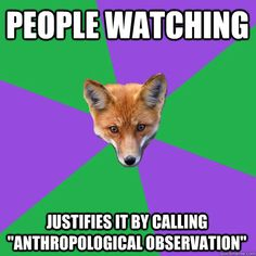 "People watching Justifies it by calling ""anthropological observation"""
