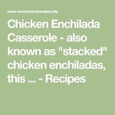 "Chicken Enchilada Casserole - also known as ""stacked"" chicken enchiladas, this ... - Recipes"