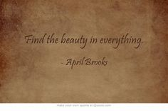 Find the beauty in everything.