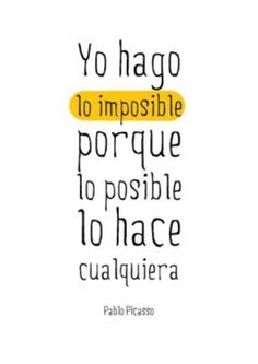 Yo hago lo imposible porque lo posible lo hace cualquiera – Pablo Picasso