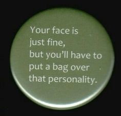 Your face is just fine but you'll have to put a bag over that personality.
