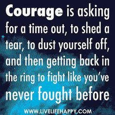 Courage is asking for a time out, to shed a tear, to dust yourself off, and then getting back in the ring to fight like you've never fought before by deeplifequotes, via Flickr
