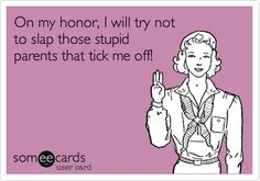 On my honor, I will try not to slap those stupid parents that tick me off!