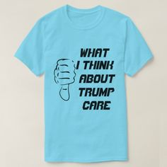 What I think about trumpcare T-Shirt A blue t-shirt with a thumb down and the text What I think about trump care. Get this funny t-shirt to show to the world that you dont like trumpcare.