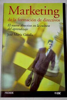 Marketing de la formación de directivos: el nuevo directivo en la cultura del aprendizaje / José María Gasalla, 2011