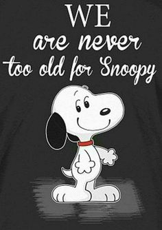 We are never too old for Snoopy.   --Peanuts Gang/Snoopy