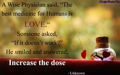 """A Wise Physician said, """"The best medicine for Humans is LOVE."""" Someone asked, """"If it doesn't work?"""" He smiled and answered, """" Increase the dose."""""""