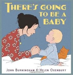 """There's going to be a baby"""""""", by John Burningham ; [illustrated by] Helen Oxenbury - As the arrival of a new sibling draws nearer, the questions that stream through a young child's mind are followed with sensitivity and humour in this enchanting book."""