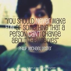 """You should never make fun of something that a person can't change about themselves."" -AmazingPhil"