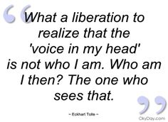 """What a liberation to realize that the """"voice in my head"""" is not who I am.  Who am I then?  The one who sees that."""