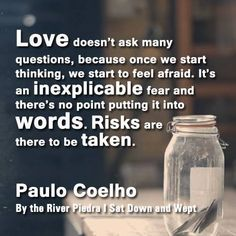 Love Doesn't Ask Many Questions, Because Once We start Thinking, We Start To Feel Afraid. It's An Inexplicable Fear & There's No Point Putting It Into Words. Risks Are There To Be Taken