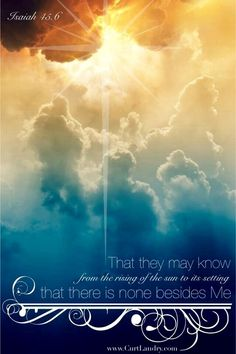 ..that they may know from the rising of the sun, and from the west, that there is no one besides me. I am Yahweh, and there is no one else. -- Isaiah 45:6