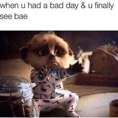 When you had a bad day and you finally see bae