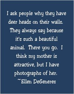 """I ask people why they have deer heads on their walls. They always say because it's such a beautiful animal. There you go. I think my mother is attractive, but I have photographs of her. - Ellen DeGeneres"