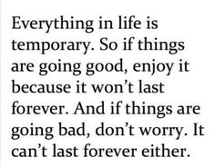 Reminder: Everything in life is temporary. So if things are going good, enjoy it because it won't last forever. And if things are going bad, don't worry. It can't last forever either.