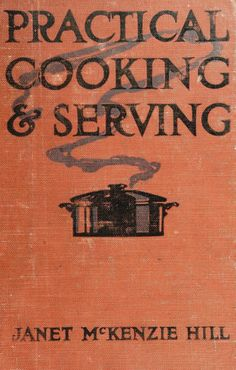 """Practical Cooking & Serving"" By Janet McKenzie Hill (1919) Published By Doubleday, Page & Company"